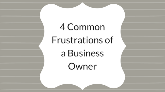 4 Common Frustrations of a Business Owner.png