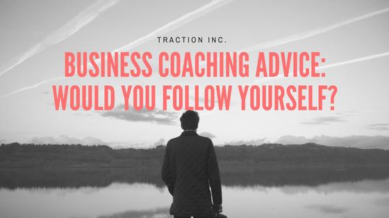 BUSINESS COACHING ADVICE- WOULD YOU FOLLOW YOURSELF-.png