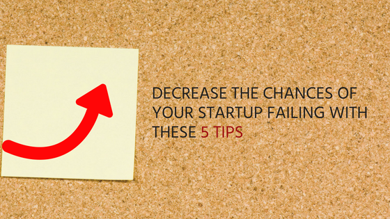 DECREASE THE CHANCES OF YOUR STARTUP FAILING WITH THESE 5 TIPS (1)