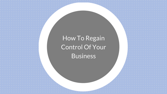 How To Regain Control Of Your Business.png