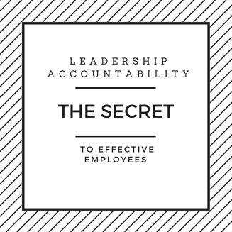 Leadership Accountability: The Secret to Effective Employees
